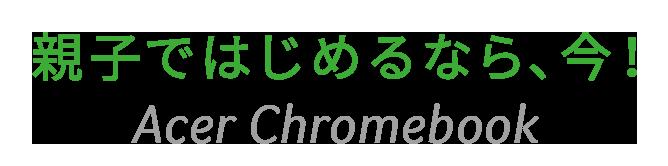 親子ではじめるなら、今! Acer Chromebook